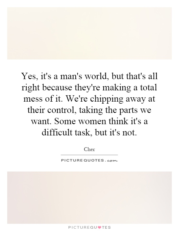 Yes, it's a man's world, but that's all right because they're making a total mess of it. We're chipping away at their control, taking the parts we want. Some women think it's a difficult task, but it's not Picture Quote #1