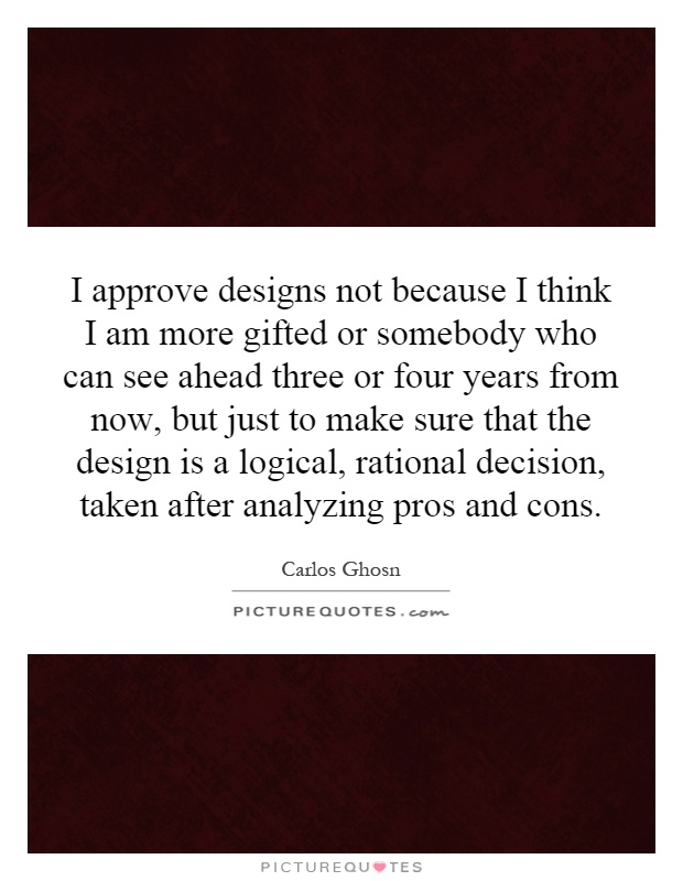 I approve designs not because I think I am more gifted or somebody who can see ahead three or four years from now, but just to make sure that the design is a logical, rational decision, taken after analyzing pros and cons Picture Quote #1