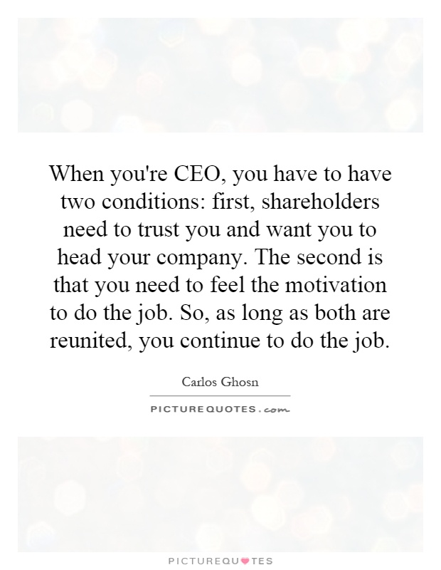 When you're CEO, you have to have two conditions: first, shareholders need to trust you and want you to head your company. The second is that you need to feel the motivation to do the job. So, as long as both are reunited, you continue to do the job Picture Quote #1