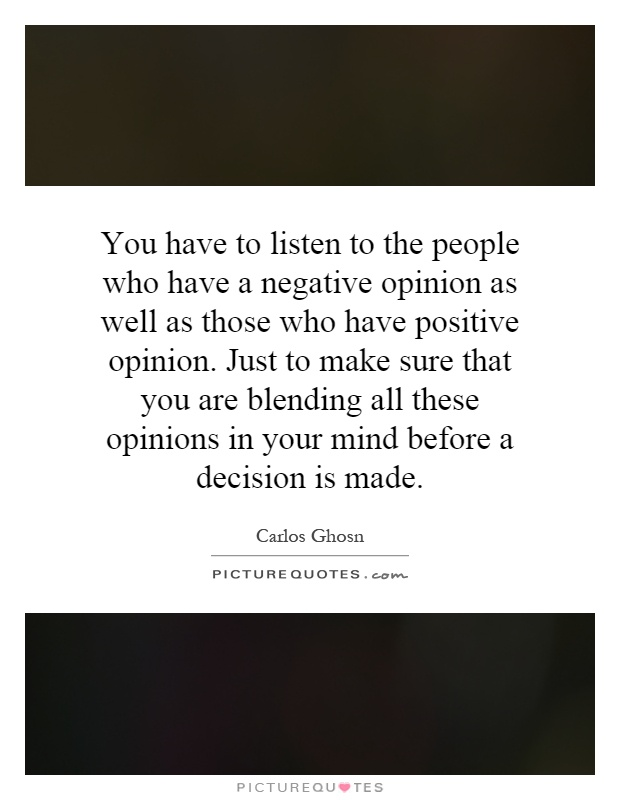 You have to listen to the people who have a negative opinion as well as those who have positive opinion. Just to make sure that you are blending all these opinions in your mind before a decision is made Picture Quote #1