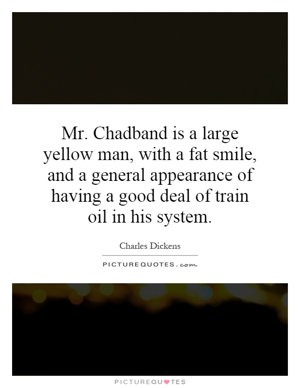 Mr. Chadband is a large yellow man, with a fat smile, and a general appearance of having a good deal of train oil in his system Picture Quote #1