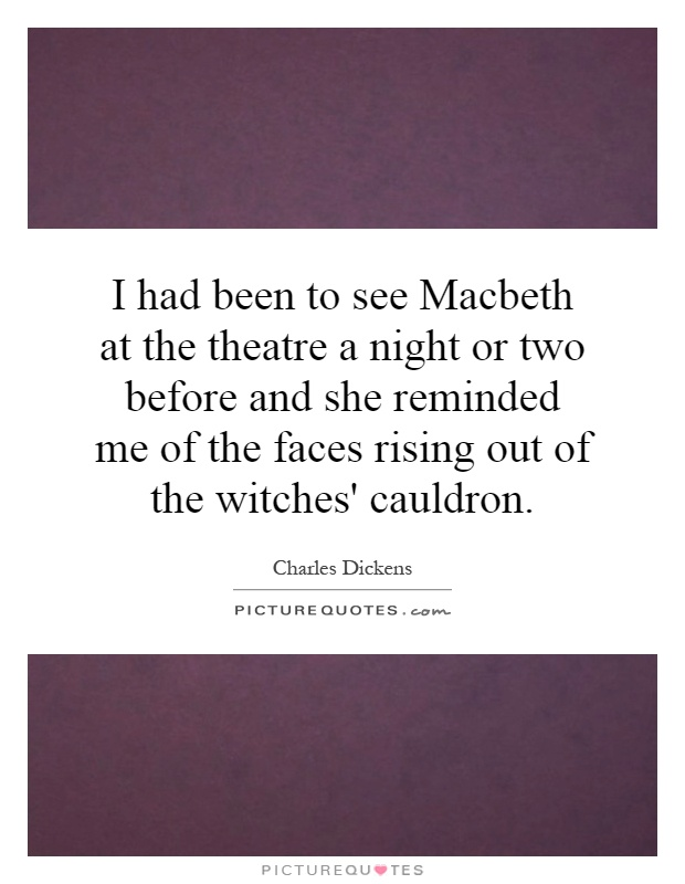 I had been to see Macbeth at the theatre a night or two before and she reminded me of the faces rising out of the witches' cauldron Picture Quote #1