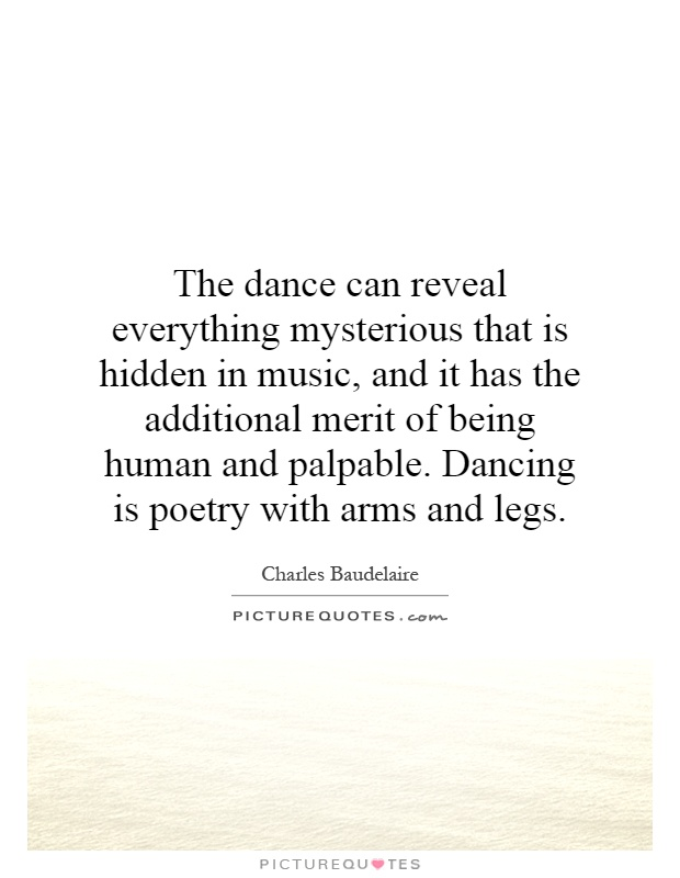 The dance can reveal everything mysterious that is hidden in music, and it has the additional merit of being human and palpable. Dancing is poetry with arms and legs Picture Quote #1