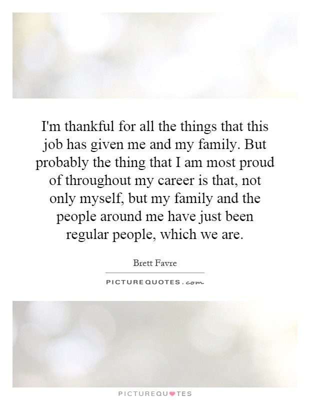 I'm thankful for all the things that this job has given me and my family. But probably the thing that I am most proud of throughout my career is that, not only myself, but my family and the people around me have just been regular people, which we are Picture Quote #1