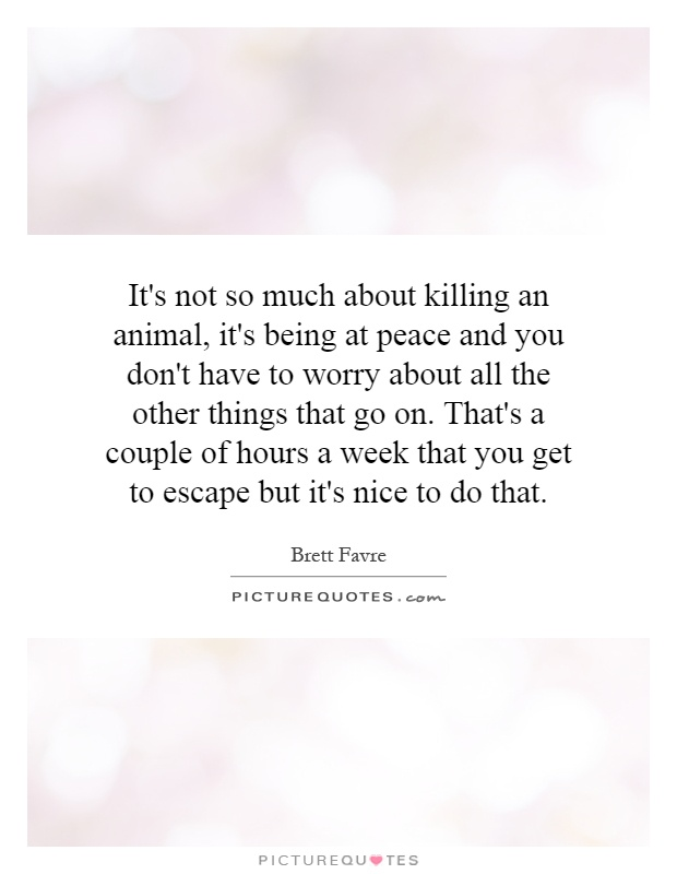 It's not so much about killing an animal, it's being at peace and you don't have to worry about all the other things that go on. That's a couple of hours a week that you get to escape but it's nice to do that Picture Quote #1