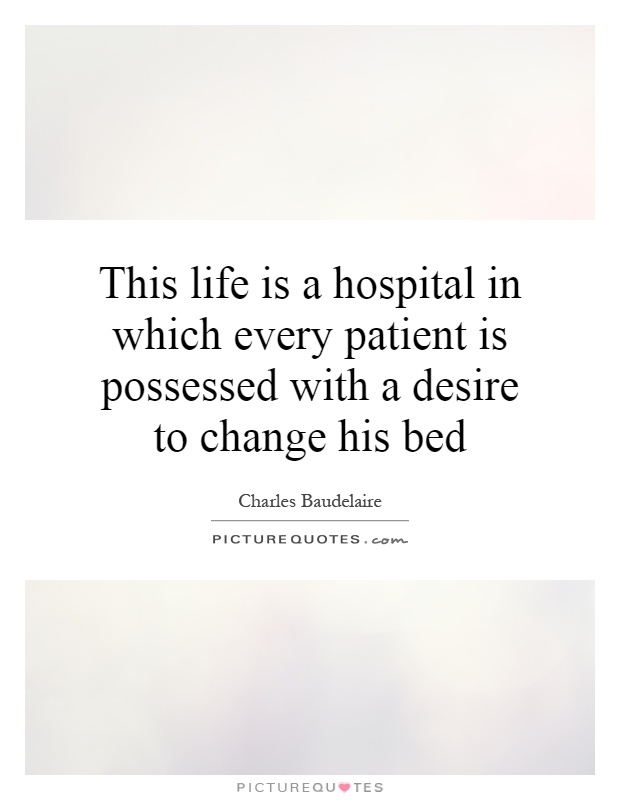 This life is a hospital in which every patient is possessed with a desire to change his bed Picture Quote #1