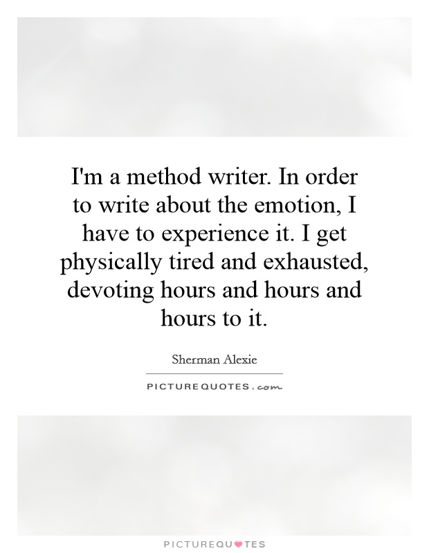 I'm a method writer. In order to write about the emotion, I have to experience it. I get physically tired and exhausted, devoting hours and hours and hours to it Picture Quote #1