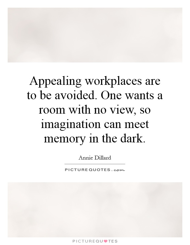Appealing workplaces are to be avoided. One wants a room with no view, so imagination can meet memory in the dark Picture Quote #1