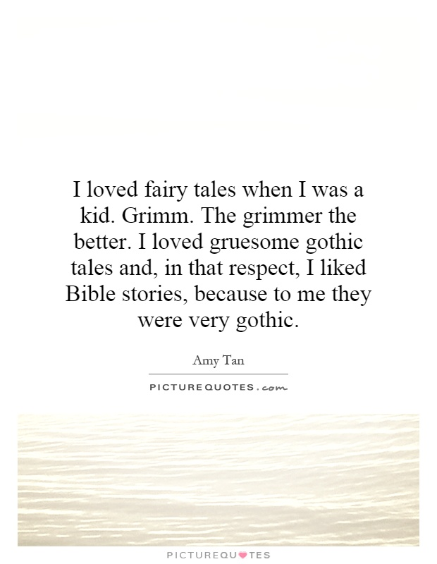 I loved fairy tales when I was a kid. Grimm. The grimmer the better. I loved gruesome gothic tales and, in that respect, I liked Bible stories, because to me they were very gothic Picture Quote #1