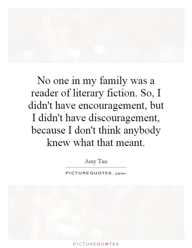 No one in my family was a reader of literary fiction. So, I didn't have encouragement, but I didn't have discouragement, because I don't think anybody knew what that meant Picture Quote #1