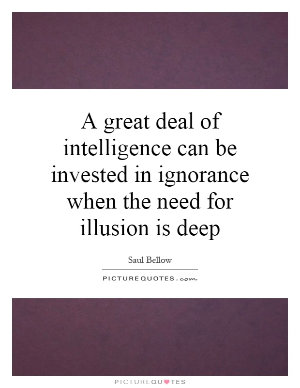 A great deal of intelligence can be invested in ignorance when the need for illusion is deep Picture Quote #1