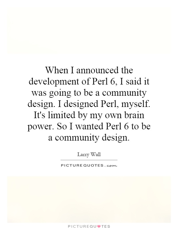 When I announced the development of Perl 6, I said it was going to be a community design. I designed Perl, myself. It's limited by my own brain power. So I wanted Perl 6 to be a community design Picture Quote #1