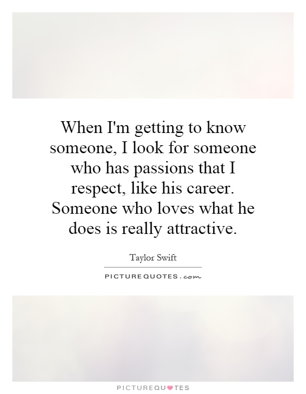 When I'm getting to know someone, I look for someone who has passions that I respect, like his career. Someone who loves what he does is really attractive Picture Quote #1