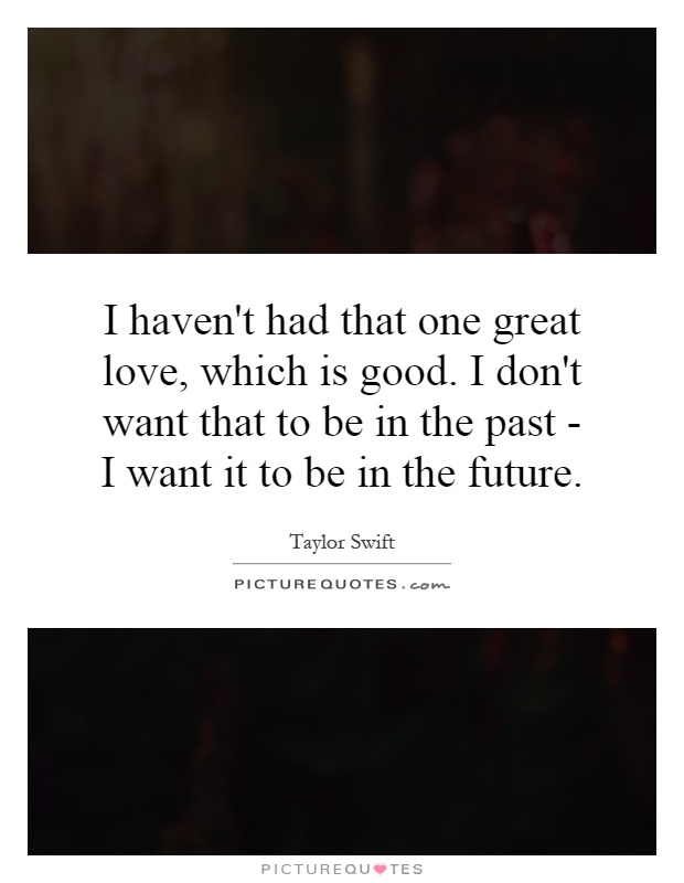 I haven't had that one great love, which is good. I don't want that to be in the past - I want it to be in the future Picture Quote #1
