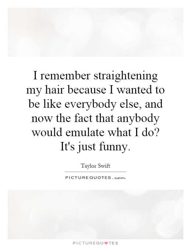 I remember straightening my hair because I wanted to be like everybody else, and now the fact that anybody would emulate what I do? It's just funny Picture Quote #1