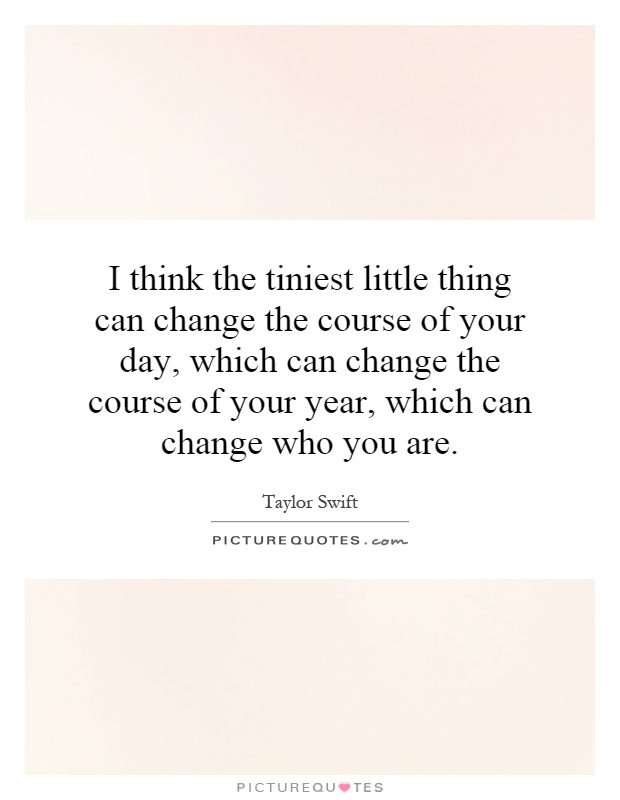 I think the tiniest little thing can change the course of your day, which can change the course of your year, which can change who you are Picture Quote #1