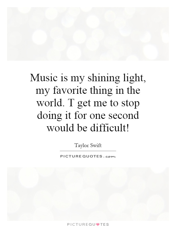 Music is my shining light, my favorite thing in the world. T get me to stop doing it for one second would be difficult! Picture Quote #1