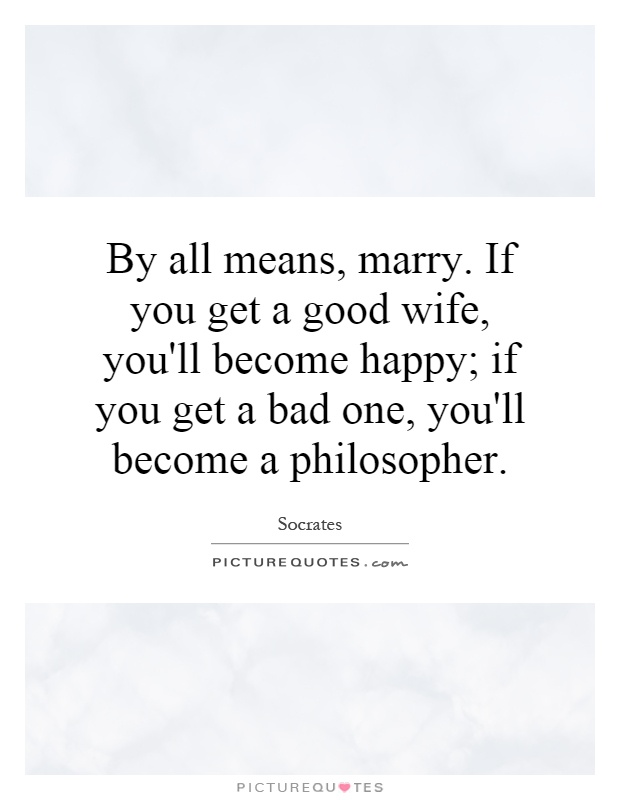 By all means, marry. If you get a good wife, you'll become happy; if you get a bad one, you'll become a philosopher Picture Quote #1