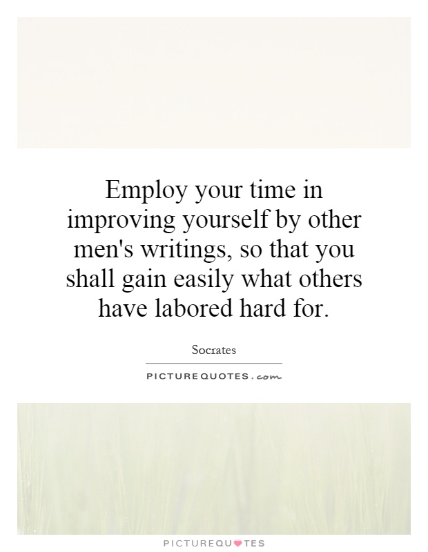 Employ your time in improving yourself by other men's writings, so that you shall gain easily what others have labored hard for Picture Quote #1
