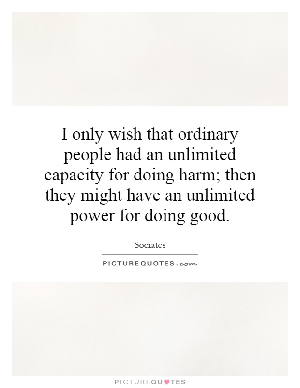 I only wish that ordinary people had an unlimited capacity for doing harm; then they might have an unlimited power for doing good Picture Quote #1
