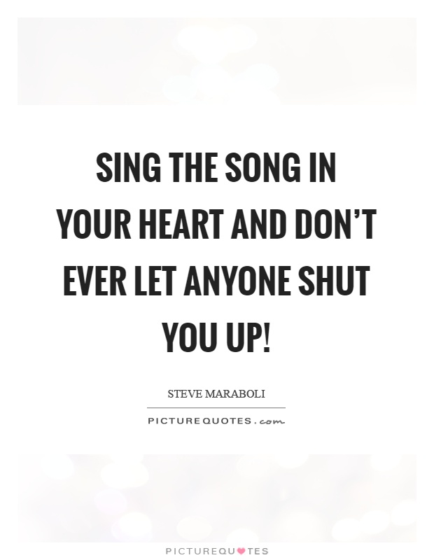 Sing the song in your heart and don't ever let anyone shut you up! Picture Quote #1