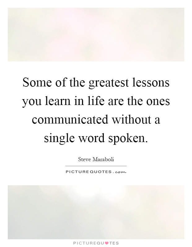 Some of the greatest lessons you learn in life are the ones communicated without a single word spoken Picture Quote #1