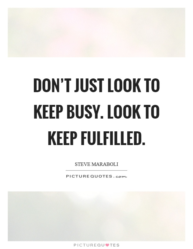 Don't just look to keep busy. Look to keep fulfilled Picture Quote #1