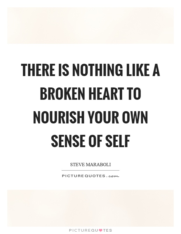 There is nothing like a broken heart to nourish your own sense of self Picture Quote #1