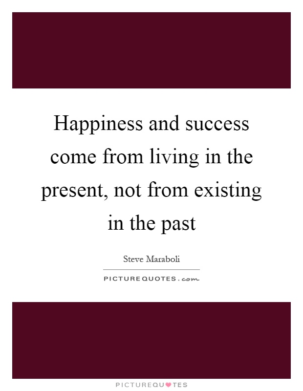 Happiness and success come from living in the present, not from existing in the past Picture Quote #1