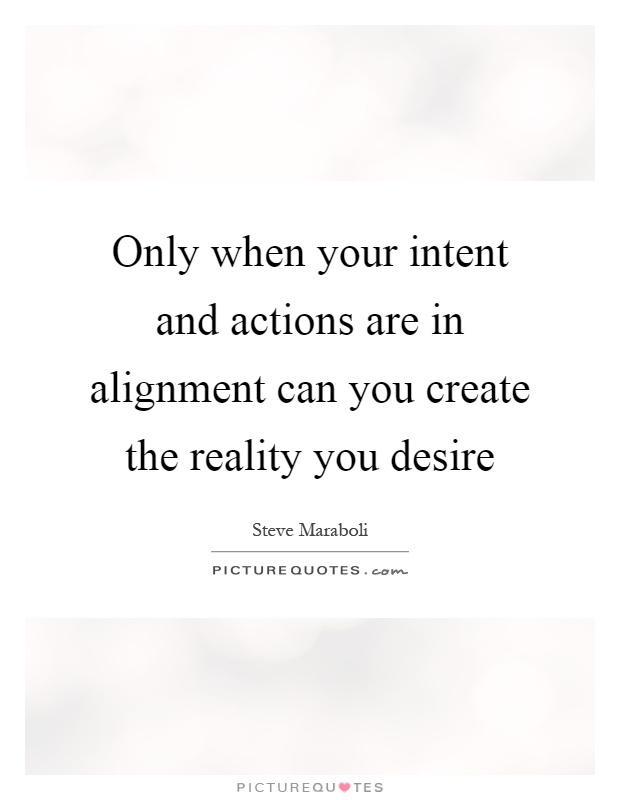 Only when your intent and actions are in alignment can you create the reality you desire Picture Quote #1