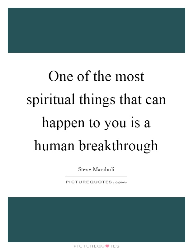 One of the most spiritual things that can happen to you is a human breakthrough Picture Quote #1