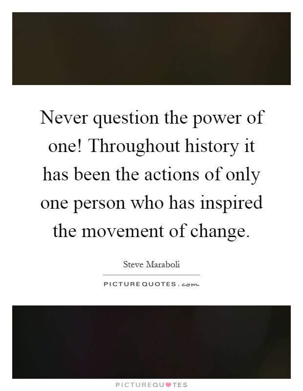 Never question the power of one! Throughout history it has been the actions of only one person who has inspired the movement of change Picture Quote #1