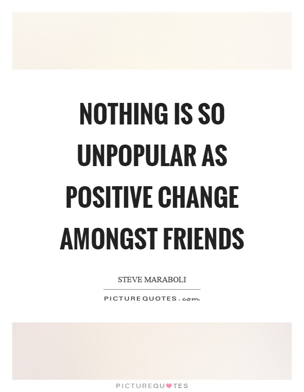 Nothing is so unpopular as positive change amongst friends Picture Quote #1