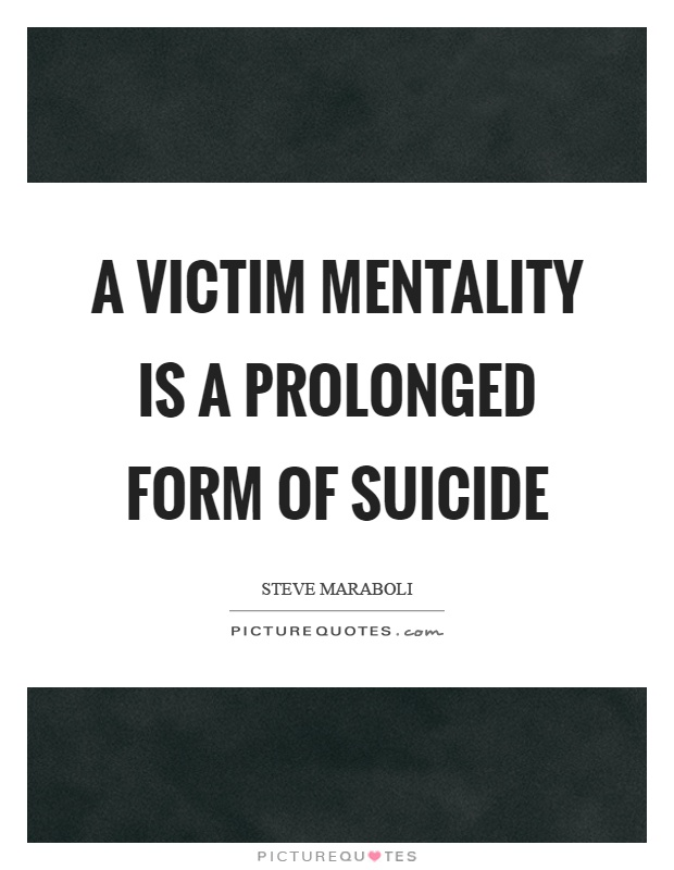 A victim mentality is a prolonged form of suicide Picture Quote #1
