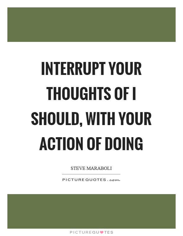 Interrupt your thoughts of I should, with your action of doing Picture Quote #1