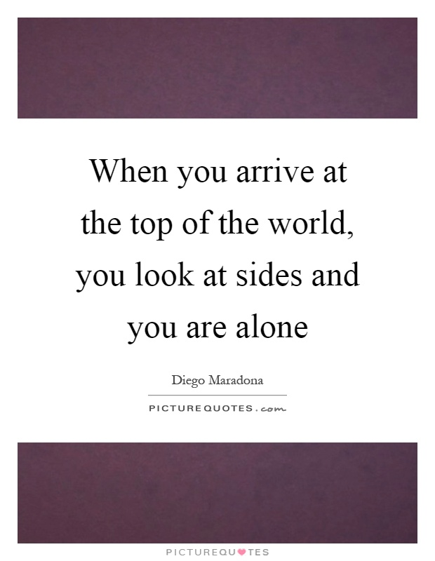 When you arrive at the top of the world, you look at sides and you are alone Picture Quote #1