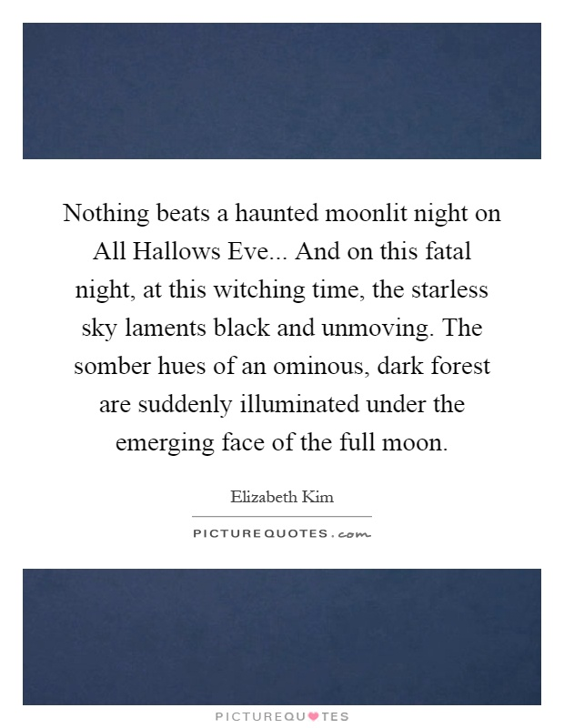 Nothing beats a haunted moonlit night on All Hallows Eve... And on this fatal night, at this witching time, the starless sky laments black and unmoving. The somber hues of an ominous, dark forest are suddenly illuminated under the emerging face of the full moon Picture Quote #1