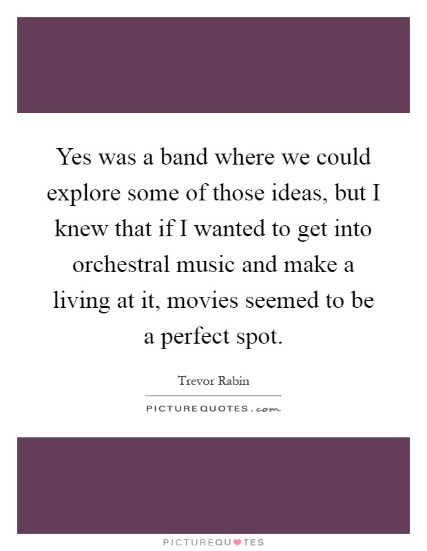 Yes was a band where we could explore some of those ideas, but I knew that if I wanted to get into orchestral music and make a living at it, movies seemed to be a perfect spot Picture Quote #1
