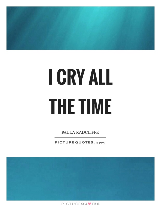 I cry all the time Picture Quote #1
