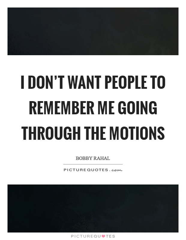 I don't want people to remember me going through the motions Picture Quote #1