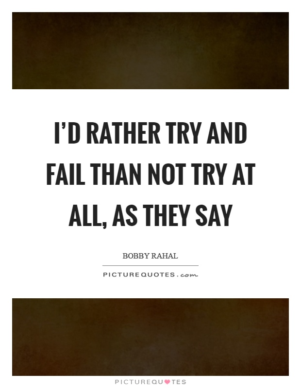 I'd rather try and fail than not try at all, as they say Picture Quote #1