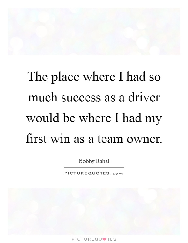 The place where I had so much success as a driver would be where I had my first win as a team owner Picture Quote #1