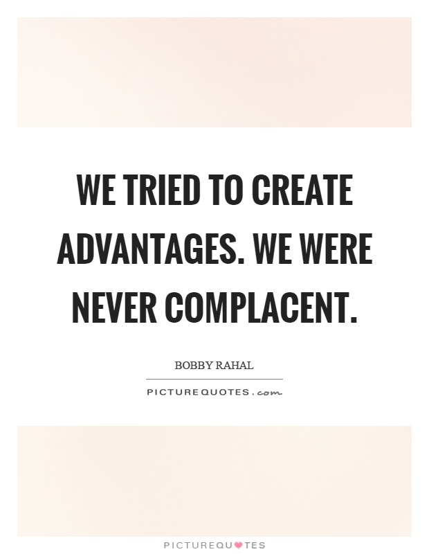 We tried to create advantages. We were never complacent Picture Quote #1