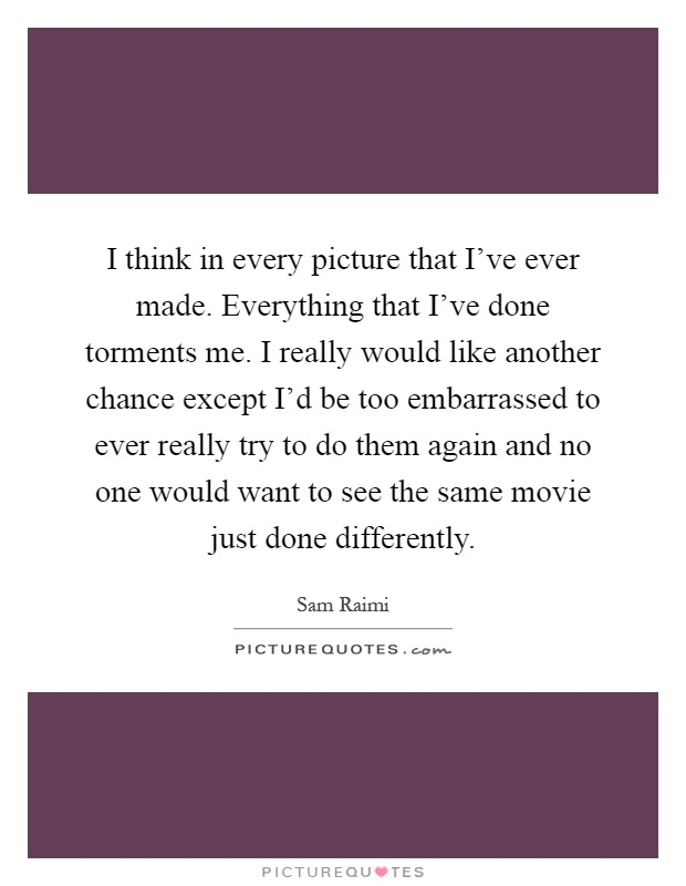 I think in every picture that I've ever made. Everything that I've done torments me. I really would like another chance except I'd be too embarrassed to ever really try to do them again and no one would want to see the same movie just done differently Picture Quote #1