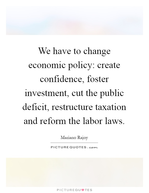 We have to change economic policy: create confidence, foster investment, cut the public deficit, restructure taxation and reform the labor laws Picture Quote #1