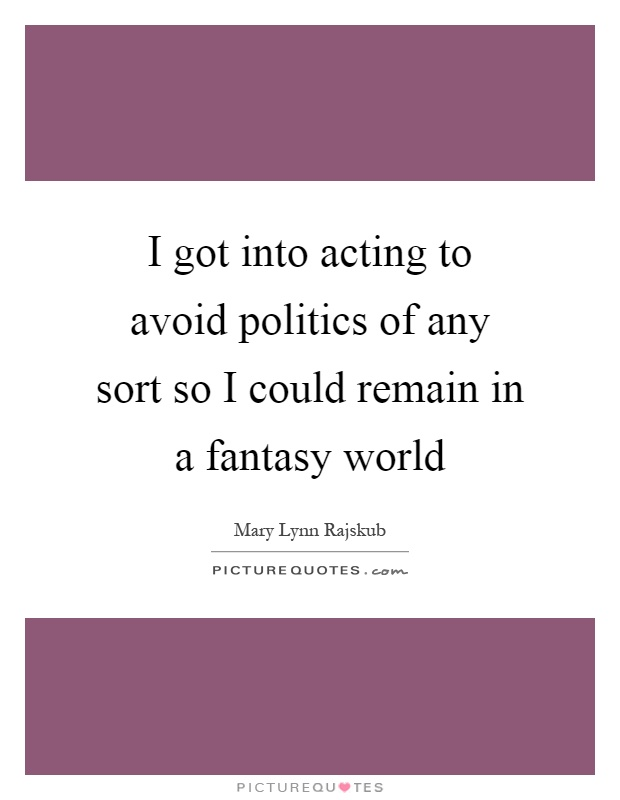 I got into acting to avoid politics of any sort so I could remain in a fantasy world Picture Quote #1