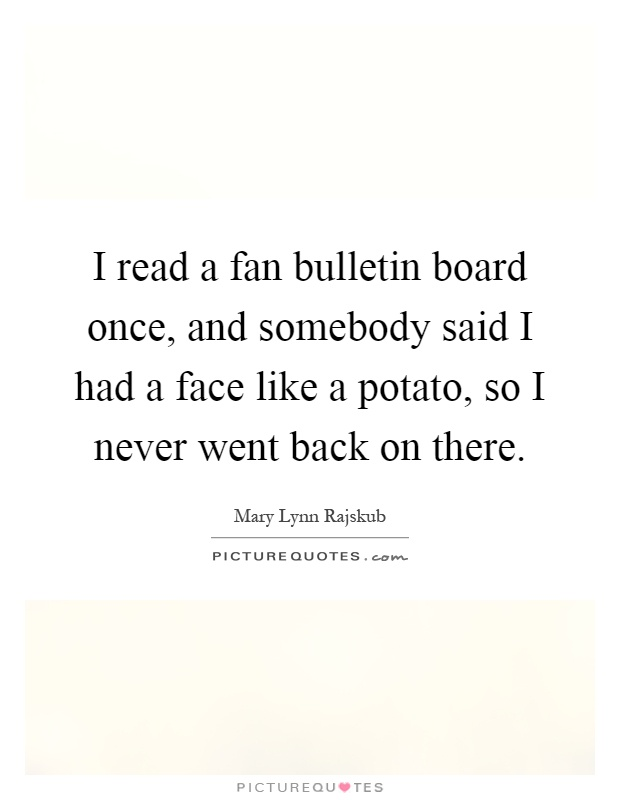 I read a fan bulletin board once, and somebody said I had a face like a potato, so I never went back on there Picture Quote #1