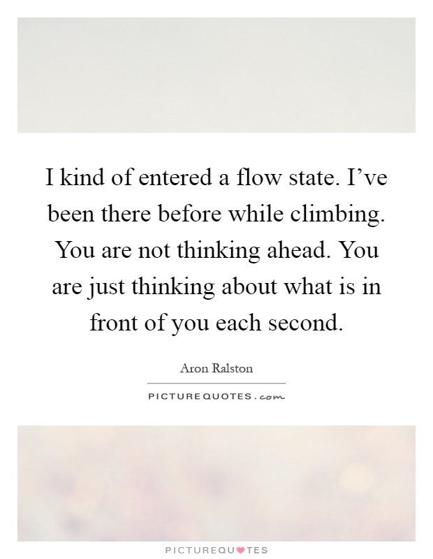 I kind of entered a flow state. I've been there before while climbing. You are not thinking ahead. You are just thinking about what is in front of you each second Picture Quote #1