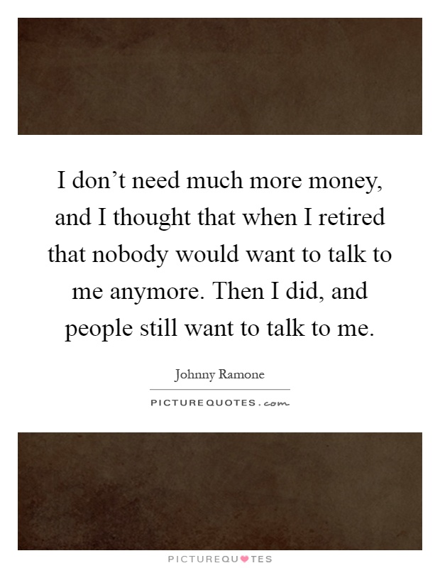 I don't need much more money, and I thought that when I retired that nobody would want to talk to me anymore. Then I did, and people still want to talk to me Picture Quote #1