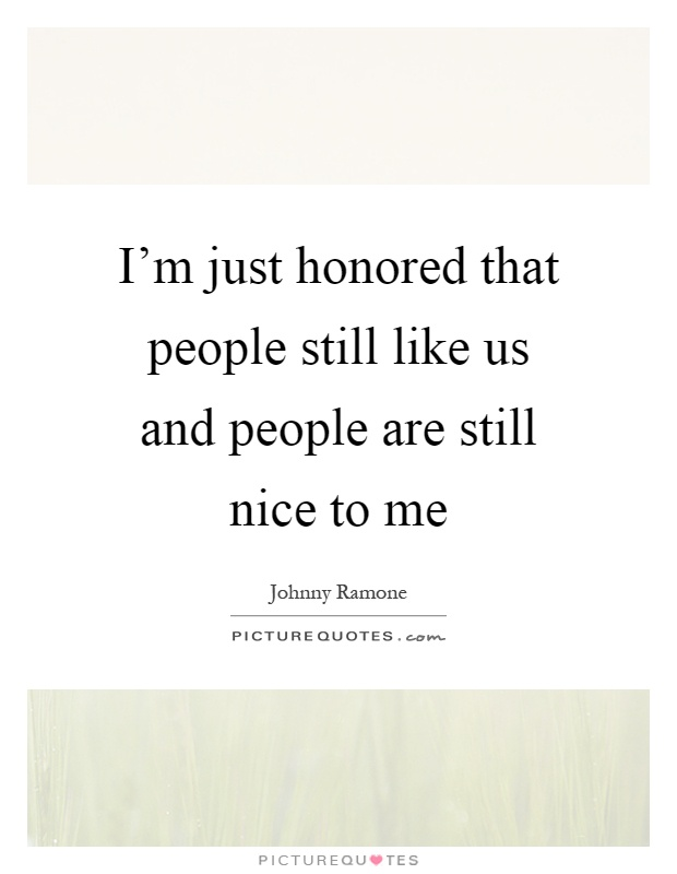 I'm just honored that people still like us and people are still nice to me Picture Quote #1